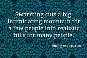 Swarming cuts a big, intimidating mountain for a few people into realistic hills for many people.