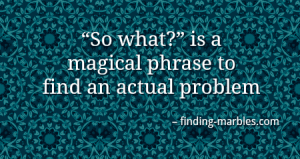 """So what"" is a magical phrase to find an actual problem"